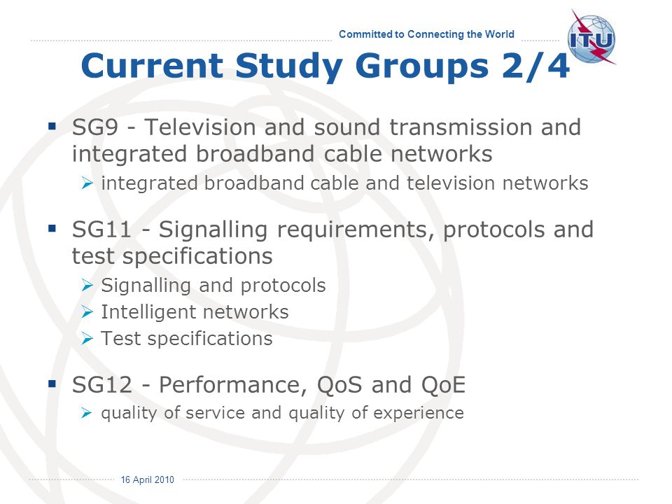 16 April 2010 Committed to Connecting the World Current Study Groups 2/4 SG9 - Television and sound transmission and integrated broadband cable networks integrated broadband cable and television networks SG11 - Signalling requirements, protocols and test specifications Signalling and protocols Intelligent networks Test specifications SG12 - Performance, QoS and QoE quality of service and quality of experience