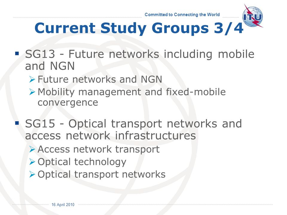 16 April 2010 Committed to Connecting the World Current Study Groups 3/4 SG13 - Future networks including mobile and NGN Future networks and NGN Mobility management and fixed-mobile convergence SG15 - Optical transport networks and access network infrastructures Access network transport Optical technology Optical transport networks