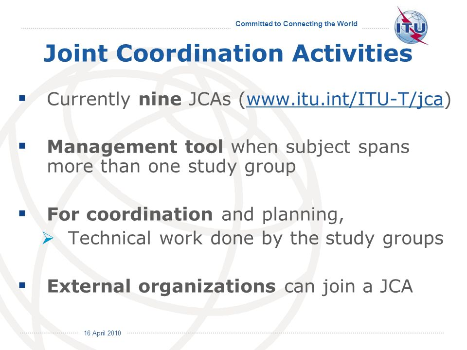 16 April 2010 Committed to Connecting the World Joint Coordination Activities Currently nine JCAs (  Management tool when subject spans more than one study group For coordination and planning, Technical work done by the study groups External organizations can join a JCA