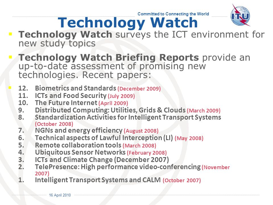 16 April 2010 Committed to Connecting the World Technology Watch Technology Watch surveys the ICT environment for new study topics Technology Watch Briefing Reports provide an up-to-date assessment of promising new technologies.