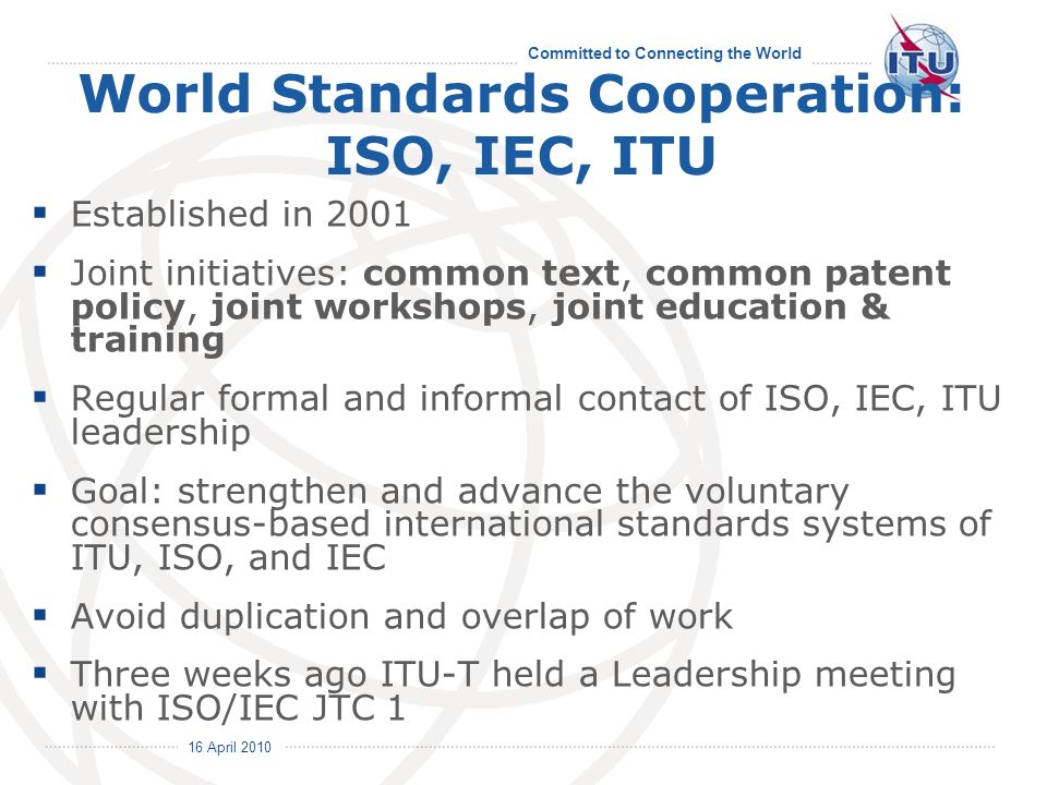 16 April 2010 Committed to Connecting the World World Standards Cooperation: ISO, IEC, ITU Established in 2001 Joint initiatives: common text, common patent policy, joint workshops, joint education & training Regular formal and informal contact of ISO, IEC, ITU leadership Goal: strengthen and advance the voluntary consensus-based international standards systems of ITU, ISO, and IEC Avoid duplication and overlap of work Three weeks ago ITU-T held a Leadership meeting with ISO/IEC JTC 1