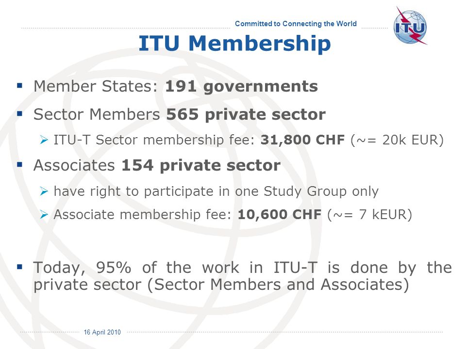 Committed to Connecting the World ITU Membership Member States: 191 governments Sector Members 565 private sector ITU-T Sector membership fee: 31,800 CHF (~= 20k EUR) Associates 154 private sector have right to participate in one Study Group only Associate membership fee: 10,600 CHF (~= 7 kEUR) Today, 95% of the work in ITU-T is done by the private sector (Sector Members and Associates)