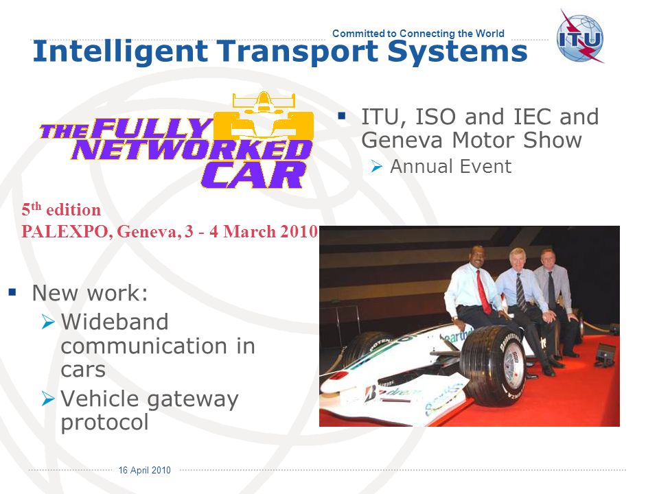 Committed to Connecting the World International Telecommunication Union 16 April 2010 Intelligent Transport Systems New work: Wideband communication in cars Vehicle gateway protocol ITU, ISO and IEC and Geneva Motor Show Annual Event 5 th edition PALEXPO, Geneva, March 2010