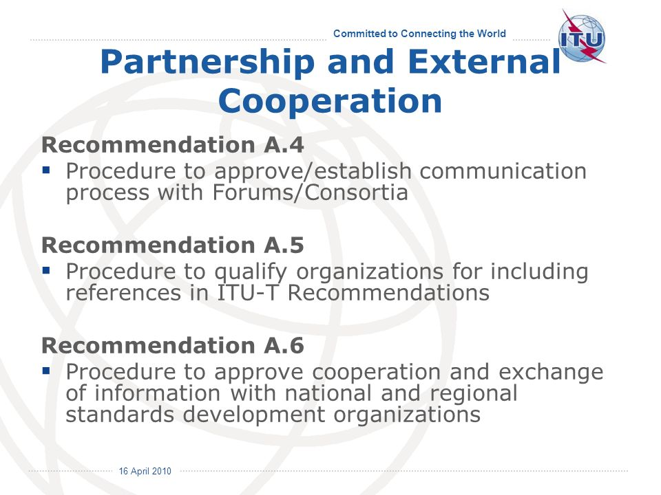 16 April 2010 Committed to Connecting the World Partnership and External Cooperation Recommendation A.4 Procedure to approve/establish communication process with Forums/Consortia Recommendation A.5 Procedure to qualify organizations for including references in ITU-T Recommendations Recommendation A.6 Procedure to approve cooperation and exchange of information with national and regional standards development organizations