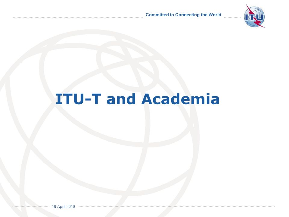 16 April 2010 Committed to Connecting the World ITU-T and Academia