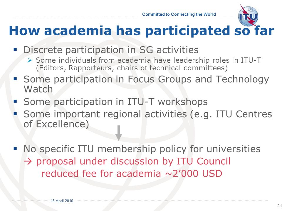 16 April 2010 Committed to Connecting the World 24 How academia has participated so far Discrete participation in SG activities Some individuals from academia have leadership roles in ITU-T (Editors, Rapporteurs, chairs of technical committees) Some participation in Focus Groups and Technology Watch Some participation in ITU-T workshops Some important regional activities (e.g.