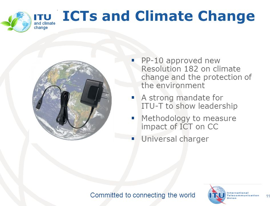 Committed to connecting the world 11 ICTs and Climate Change PP-10 approved new Resolution 182 on climate change and the protection of the environment A strong mandate for ITU-T to show leadership Methodology to measure impact of ICT on CC Universal charger