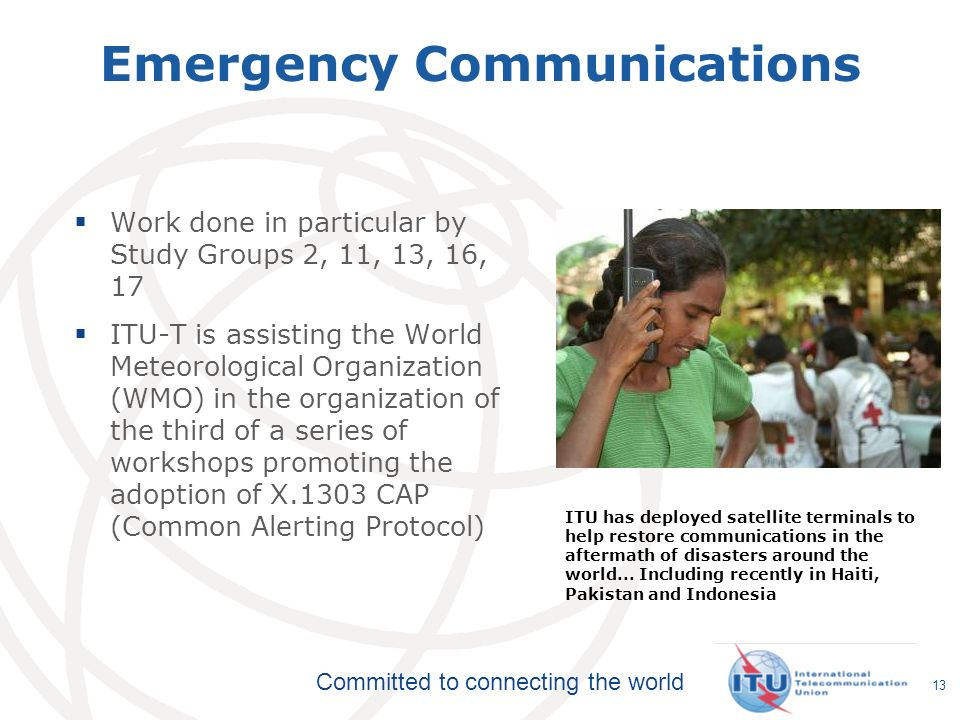 Committed to connecting the world 13 Emergency Communications Work done in particular by Study Groups 2, 11, 13, 16, 17 ITU-T is assisting the World Meteorological Organization (WMO) in the organization of the third of a series of workshops promoting the adoption of X.1303 CAP (Common Alerting Protocol) ITU has deployed satellite terminals to help restore communications in the aftermath of disasters around the world...