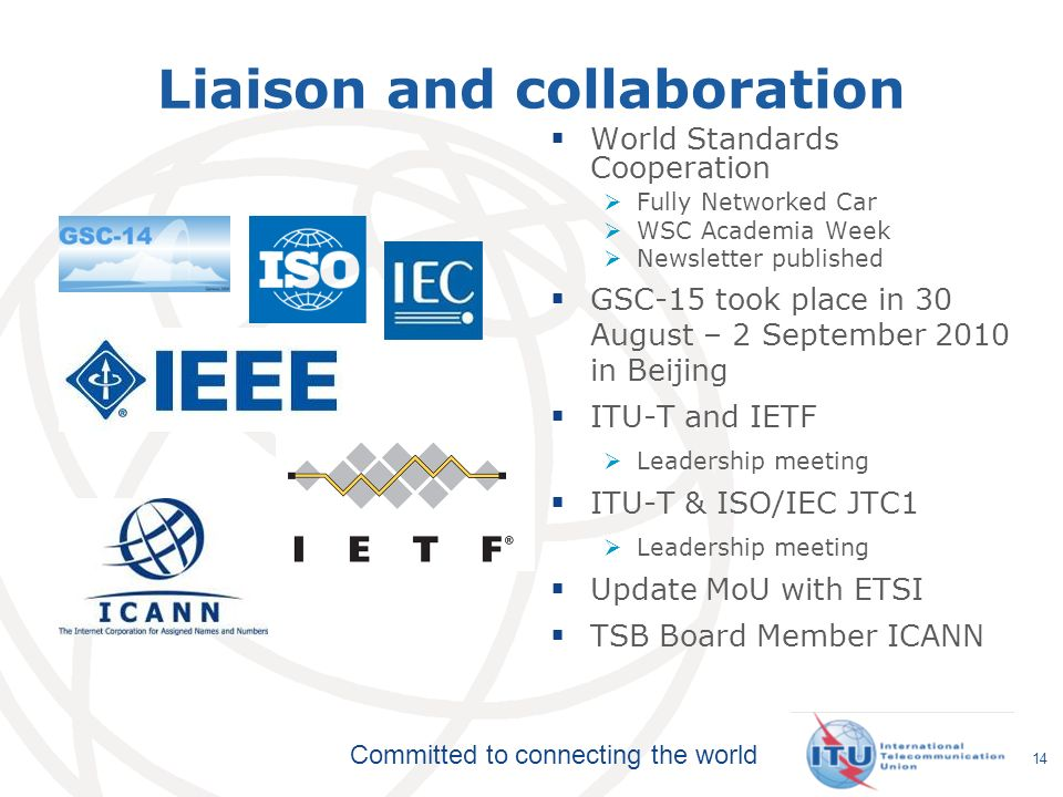 Committed to connecting the world 14 Liaison and collaboration World Standards Cooperation Fully Networked Car WSC Academia Week Newsletter published GSC-15 took place in 30 August – 2 September 2010 in Beijing ITU-T and IETF Leadership meeting ITU-T & ISO/IEC JTC1 Leadership meeting Update MoU with ETSI TSB Board Member ICANN