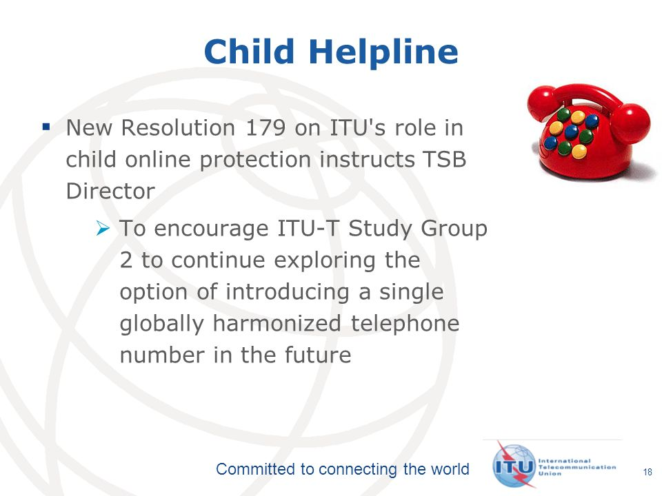 International Telecommunication Union Committed to connecting the world Child Helpline 18 New Resolution 179 on ITU s role in child online protection instructs TSB Director To encourage ITU-T Study Group 2 to continue exploring the option of introducing a single globally harmonized telephone number in the future