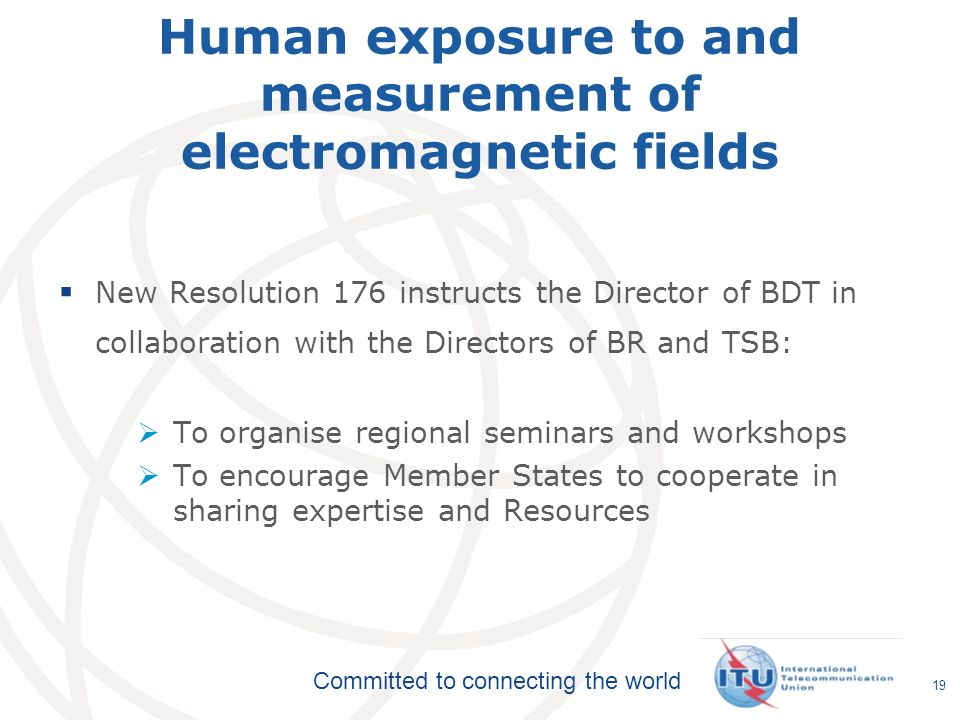 International Telecommunication Union Committed to connecting the world Human exposure to and measurement of electromagnetic fields 19 New Resolution 176 instructs the Director of BDT in collaboration with the Directors of BR and TSB: To organise regional seminars and workshops To encourage Member States to cooperate in sharing expertise and Resources