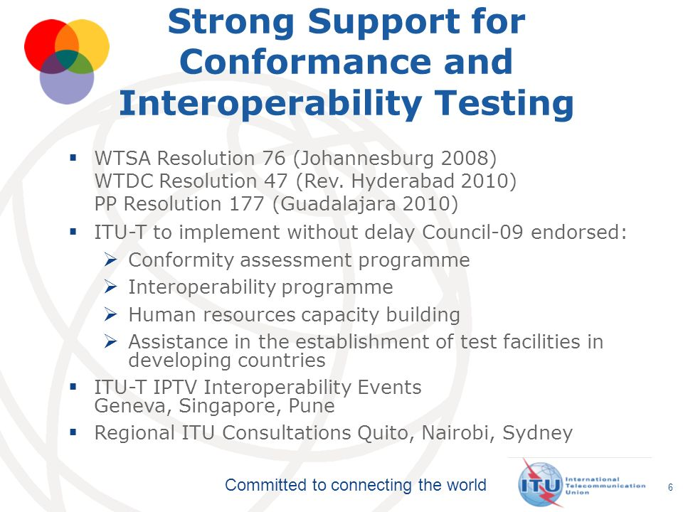 Committed to connecting the world 6 Strong Support for Conformance and Interoperability Testing WTSA Resolution 76 (Johannesburg 2008) WTDC Resolution 47 (Rev.