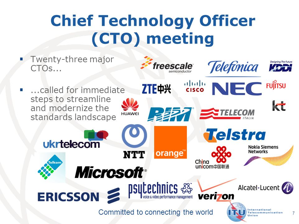 Committed to connecting the world Chief Technology Officer (CTO) meeting Twenty-three major CTOs......called for immediate steps to streamline and modernize the standards landscape 7