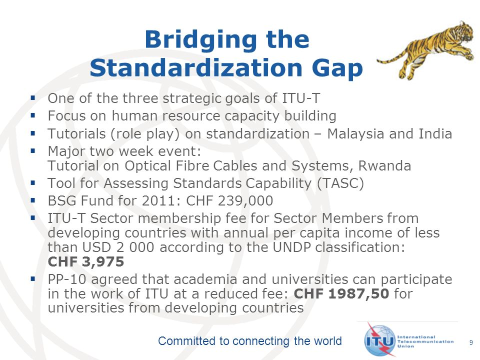 Committed to connecting the world Bridging the Standardization Gap One of the three strategic goals of ITU-T Focus on human resource capacity building Tutorials (role play) on standardization – Malaysia and India Major two week event: Tutorial on Optical Fibre Cables and Systems, Rwanda Tool for Assessing Standards Capability (TASC) BSG Fund for 2011: CHF 239,000 ITU-T Sector membership fee for Sector Members from developing countries with annual per capita income of less than USD according to the UNDP classification: CHF 3,975 PP-10 agreed that academia and universities can participate in the work of ITU at a reduced fee: CHF 1987,50 for universities from developing countries 9