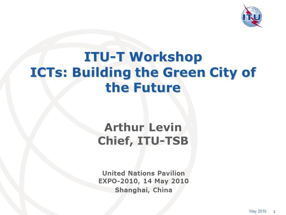 May 2010 1 ITU-T Workshop ICTs: Building the Green City of the Future Arthur Levin Chief, ITU-TSB United Nations Pavilion EXPO-2010, 14 May 2010 Shanghai, China