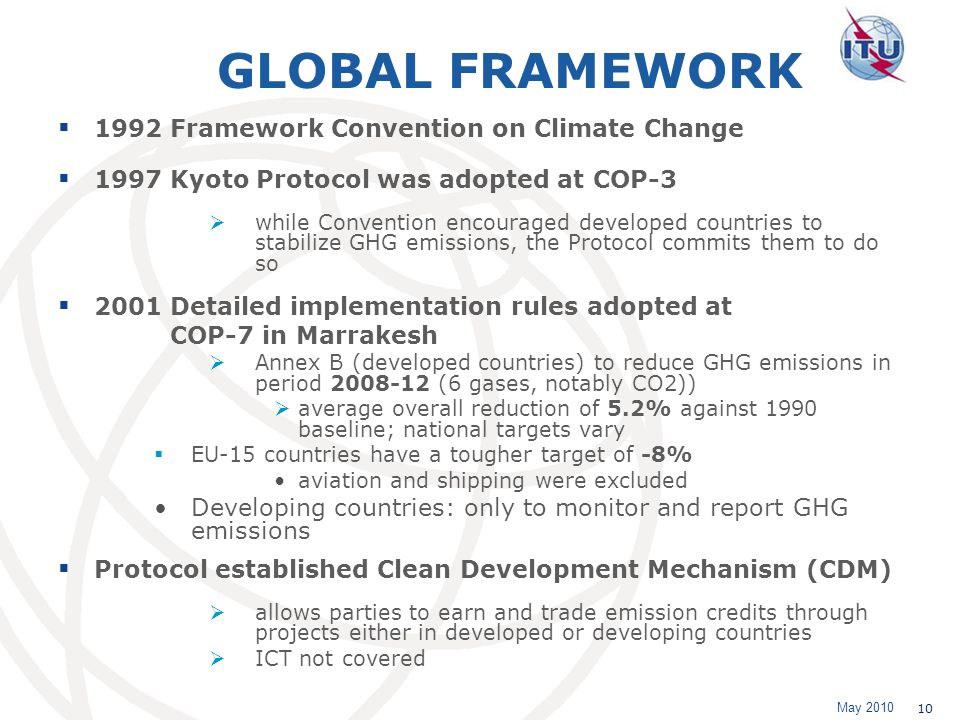 May 2010 10 GLOBAL FRAMEWORK 1992 Framework Convention on Climate Change 1997 Kyoto Protocol was adopted at COP-3 while Convention encouraged developed countries to stabilize GHG emissions, the Protocol commits them to do so 2001 Detailed implementation rules adopted at COP-7 in Marrakesh Annex B (developed countries) to reduce GHG emissions in period 2008-12 (6 gases, notably CO2)) average overall reduction of 5.2% against 1990 baseline; national targets vary EU-15 countries have a tougher target of -8% aviation and shipping were excluded Developing countries: only to monitor and report GHG emissions Protocol established Clean Development Mechanism (CDM) allows parties to earn and trade emission credits through projects either in developed or developing countries ICT not covered