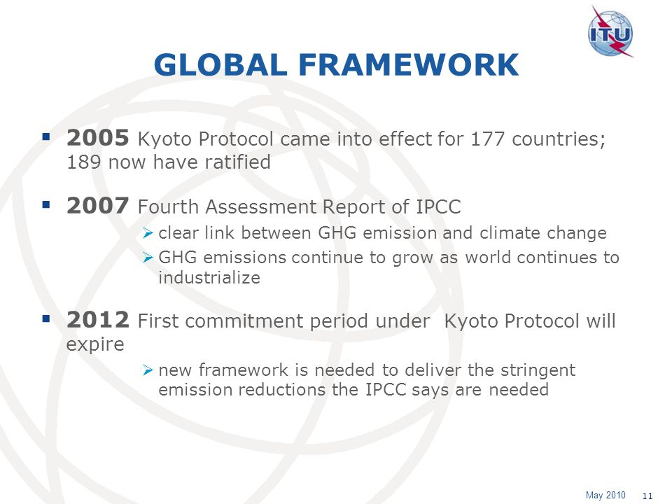 May 2010 11 GLOBAL FRAMEWORK 2005 Kyoto Protocol came into effect for 177 countries; 189 now have ratified 2007 Fourth Assessment Report of IPCC clear link between GHG emission and climate change GHG emissions continue to grow as world continues to industrialize 2012 First commitment period under Kyoto Protocol will expire new framework is needed to deliver the stringent emission reductions the IPCC says are needed