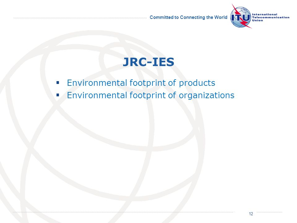 July 2011 Committed to Connecting the World JRC-IES Environmental footprint of products Environmental footprint of organizations 12