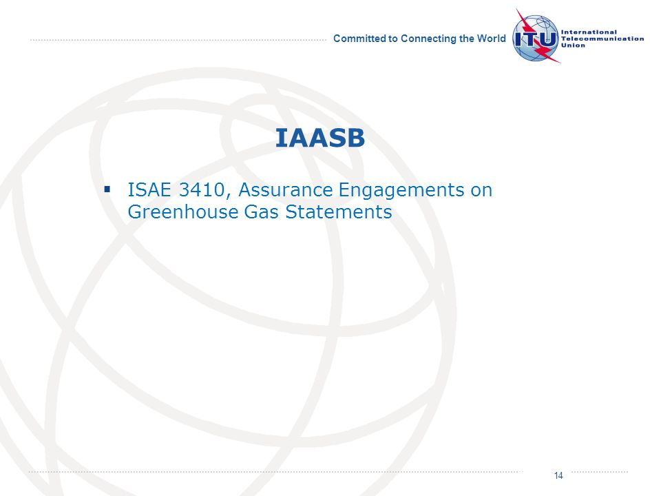 July 2011 Committed to Connecting the World IAASB ISAE 3410, Assurance Engagements on Greenhouse Gas Statements 14