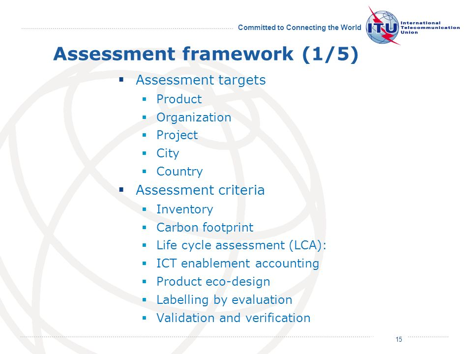 July 2011 Committed to Connecting the World Assessment framework (1/5) Assessment targets Product Organization Project City Country Assessment criteria Inventory Carbon footprint Life cycle assessment (LCA): ICT enablement accounting Product eco-design Labelling by evaluation Validation and verification 15