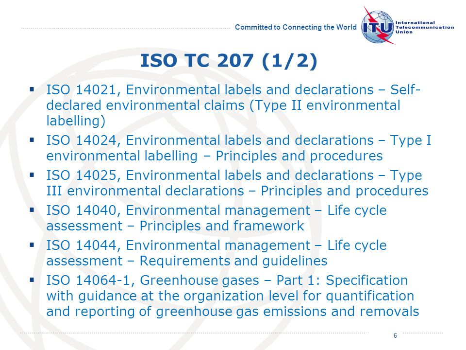 July 2011 Committed to Connecting the World ISO TC 207 (1/2) ISO 14021, Environmental labels and declarations – Self- declared environmental claims (Type II environmental labelling) ISO 14024, Environmental labels and declarations – Type I environmental labelling – Principles and procedures ISO 14025, Environmental labels and declarations – Type III environmental declarations – Principles and procedures ISO 14040, Environmental management – Life cycle assessment – Principles and framework ISO 14044, Environmental management – Life cycle assessment – Requirements and guidelines ISO 14064-1, Greenhouse gases – Part 1: Specification with guidance at the organization level for quantification and reporting of greenhouse gas emissions and removals 6