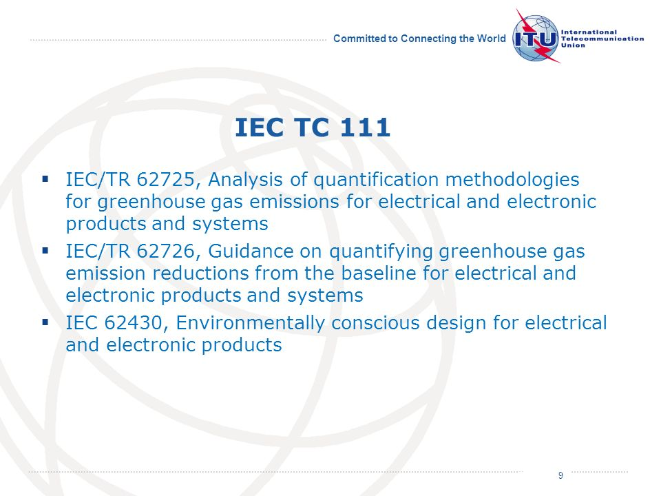 July 2011 Committed to Connecting the World IEC TC 111 IEC/TR 62725, Analysis of quantification methodologies for greenhouse gas emissions for electrical and electronic products and systems IEC/TR 62726, Guidance on quantifying greenhouse gas emission reductions from the baseline for electrical and electronic products and systems IEC 62430, Environmentally conscious design for electrical and electronic products 9
