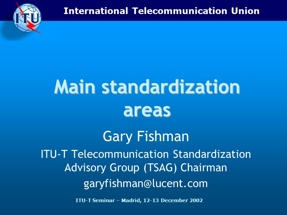 International Telecommunication Union ITU-T Seminar – Madrid, 12-13 December 2002 Main standardization areas Gary Fishman ITU-T Telecommunication Standardization Advisory Group (TSAG) Chairman garyfishman@lucent.com