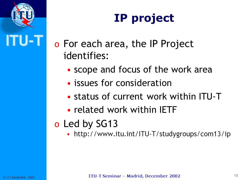 ITU-T 13 12-13 December 2002 ITU-T Seminar – Madrid, December 2002 IP project o For each area, the IP Project identifies: scope and focus of the work area issues for consideration status of current work within ITU-T related work within IETF o Led by SG13 http://www.itu.int/ITU-T/studygroups/com13/ip