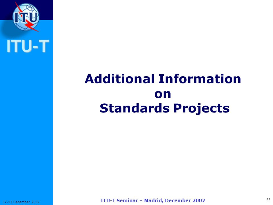 ITU-T 22 12-13 December 2002 ITU-T Seminar – Madrid, December 2002 Additional Information on Standards Projects