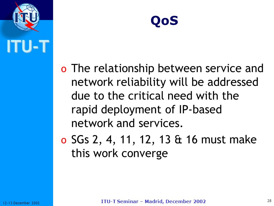 ITU-T 28 12-13 December 2002 ITU-T Seminar – Madrid, December 2002 QoS o The relationship between service and network reliability will be addressed due to the critical need with the rapid deployment of IP-based network and services.