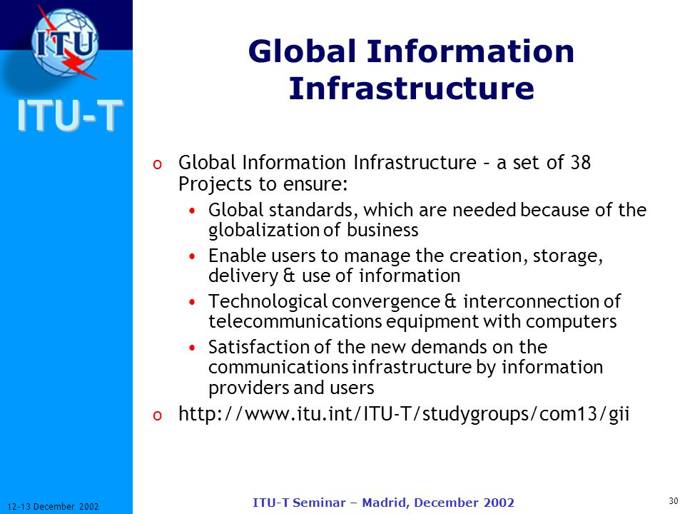 ITU-T 30 12-13 December 2002 ITU-T Seminar – Madrid, December 2002 Global Information Infrastructure o Global Information Infrastructure – a set of 38 Projects to ensure: Global standards, which are needed because of the globalization of business Enable users to manage the creation, storage, delivery & use of information Technological convergence & interconnection of telecommunications equipment with computers Satisfaction of the new demands on the communications infrastructure by information providers and users o http://www.itu.int/ITU-T/studygroups/com13/gii