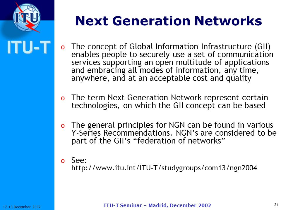 ITU-T 31 12-13 December 2002 ITU-T Seminar – Madrid, December 2002 Next Generation Networks o The concept of Global Information Infrastructure (GII) enables people to securely use a set of communication services supporting an open multitude of applications and embracing all modes of information, any time, anywhere, and at an acceptable cost and quality o The term Next Generation Network represent certain technologies, on which the GII concept can be based o The general principles for NGN can be found in various Y Series Recommendations.