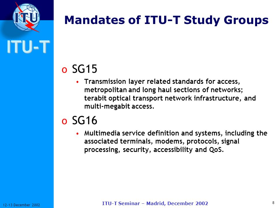 ITU-T 8 12-13 December 2002 ITU-T Seminar – Madrid, December 2002 Mandates of ITU-T Study Groups o SG15 Transmission layer related standards for access, metropolitan and long haul sections of networks; terabit optical transport network infrastructure, and multi megabit access.