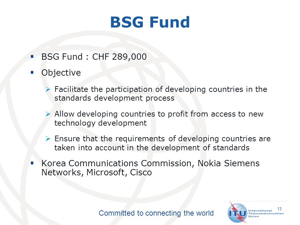 Committed to connecting the world BSG Fund : CHF 289,000 Objective Facilitate the participation of developing countries in the standards development process Allow developing countries to profit from access to new technology development Ensure that the requirements of developing countries are taken into account in the development of standards Korea Communications Commission, Nokia Siemens Networks, Microsoft, Cisco BSG Fund 13