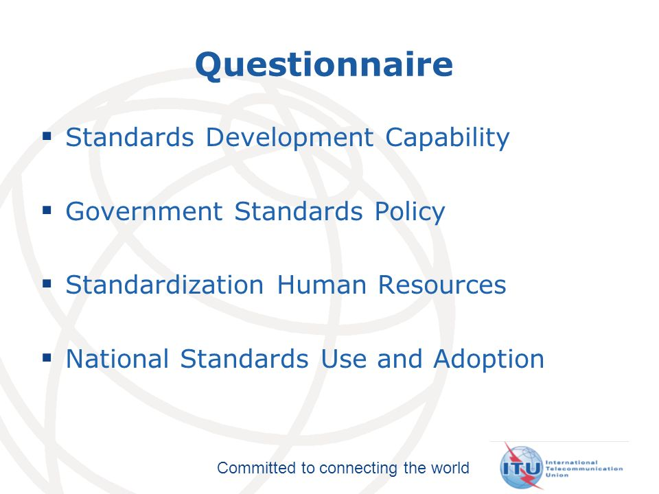 Committed to connecting the world 16 Questionnaire Standards Development Capability Government Standards Policy Standardization Human Resources National Standards Use and Adoption