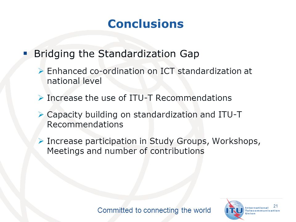 Committed to connecting the world Conclusions Bridging the Standardization Gap Enhanced co-ordination on ICT standardization at national level Increase the use of ITU-T Recommendations Capacity building on standardization and ITU-T Recommendations Increase participation in Study Groups, Workshops, Meetings and number of contributions 21