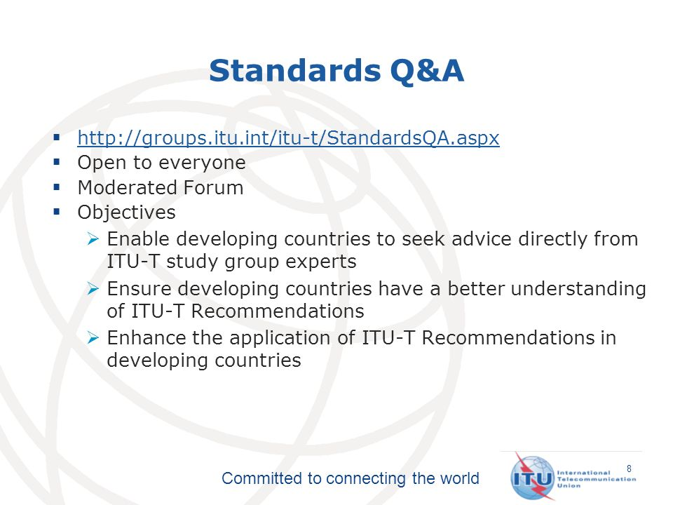 Committed to connecting the world Standards Q&A   Open to everyone Moderated Forum Objectives Enable developing countries to seek advice directly from ITU-T study group experts Ensure developing countries have a better understanding of ITU-T Recommendations Enhance the application of ITU-T Recommendations in developing countries 8