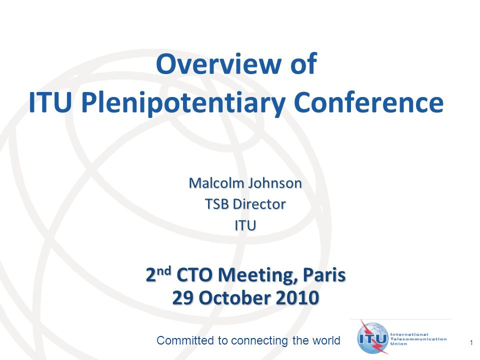 International Telecommunication Union Committed to connecting the world 1 Overview of ITU Plenipotentiary Conference Malcolm Johnson TSB Director ITU 2 nd CTO Meeting, Paris 29 October 2010