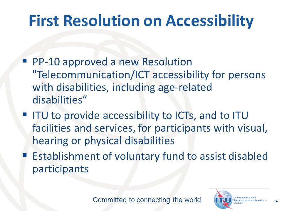 Committed to connecting the world 14 First Resolution on Accessibility PP-10 approved a new Resolution Telecommunication/ICT accessibility for persons with disabilities, including age-related disabilities ITU to provide accessibility to ICTs, and to ITU facilities and services, for participants with visual, hearing or physical disabilities Establishment of voluntary fund to assist disabled participants