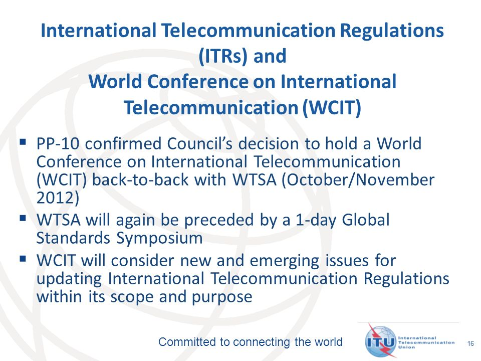 Committed to connecting the world 16 International Telecommunication Regulations (ITRs) and World Conference on International Telecommunication (WCIT) PP-10 confirmed Councils decision to hold a World Conference on International Telecommunication (WCIT) back-to-back with WTSA (October/November 2012) WTSA will again be preceded by a 1-day Global Standards Symposium WCIT will consider new and emerging issues for updating International Telecommunication Regulations within its scope and purpose