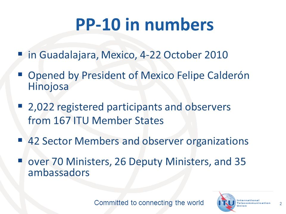Committed to connecting the world 2 PP-10 in numbers in Guadalajara, Mexico, 4-22 October 2010 Opened by President of Mexico Felipe Calderón Hinojosa 2,022 registered participants and observers from 167 ITU Member States 42 Sector Members and observer organizations over 70 Ministers, 26 Deputy Ministers, and 35 ambassadors