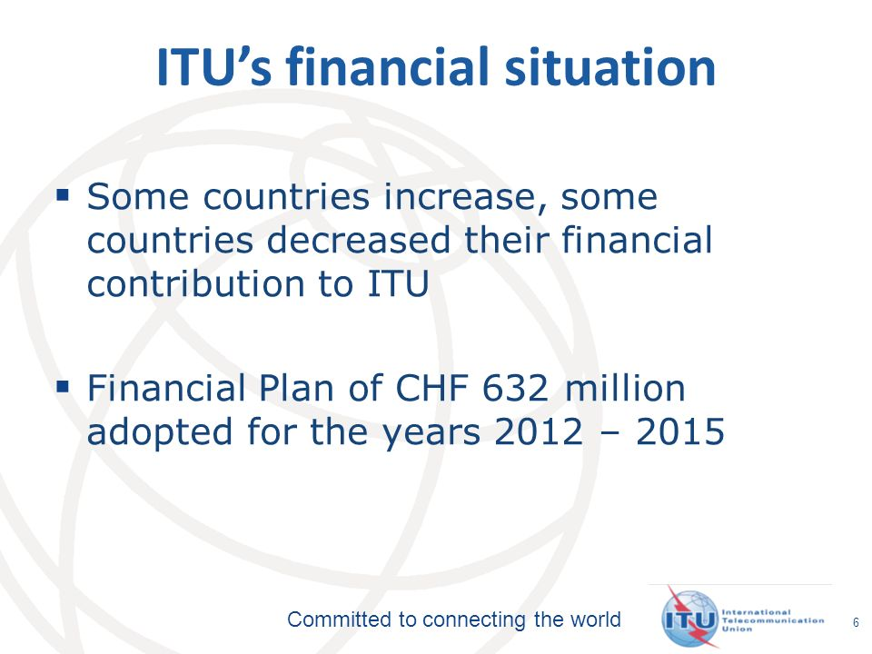 Committed to connecting the world 6 ITUs financial situation Some countries increase, some countries decreased their financial contribution to ITU Financial Plan of CHF 632 million adopted for the years 2012 – 2015