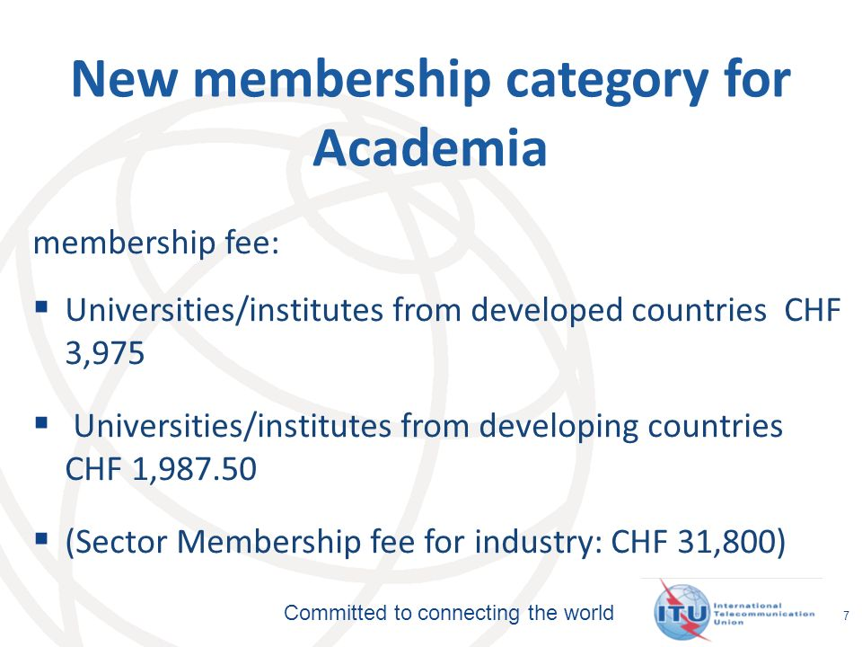Committed to connecting the world 7 New membership category for Academia membership fee: Universities/institutes from developed countries CHF 3,975 Universities/institutes from developing countries CHF 1, (Sector Membership fee for industry: CHF 31,800)