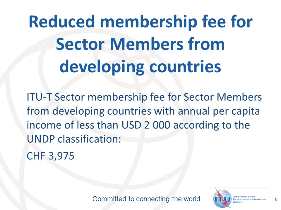 Committed to connecting the world 8 Reduced membership fee for Sector Members from developing countries ITU-T Sector membership fee for Sector Members from developing countries with annual per capita income of less than USD according to the UNDP classification: CHF 3,975
