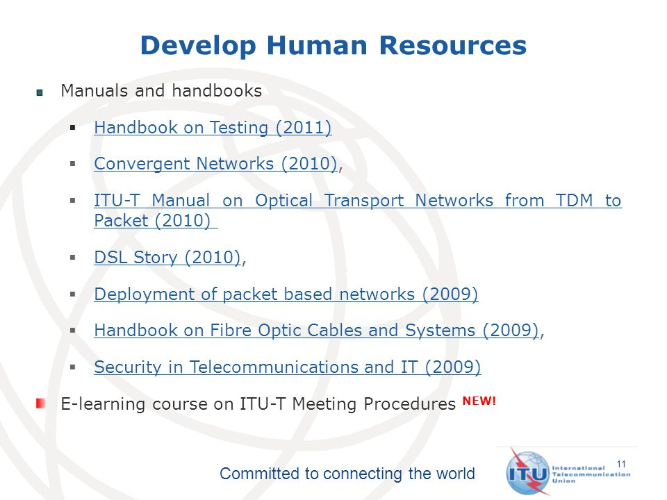 Committed to connecting the world Develop Human Resources 11 Manuals and handbooks Handbook on Testing (2011) Handbook on Testing (2011) Convergent Networks (2010), Convergent Networks (2010) ITU-T Manual on Optical Transport Networks from TDM to Packet (2010) ITU-T Manual on Optical Transport Networks from TDM to Packet (2010) DSL Story (2010), DSL Story (2010) Deployment of packet based networks (2009) Deployment of packet based networks (2009) Handbook on Fibre Optic Cables and Systems (2009), Handbook on Fibre Optic Cables and Systems (2009) Security in Telecommunications and IT (2009) Security in Telecommunications and IT (2009) E-learning course on ITU-T Meeting Procedures NEW!