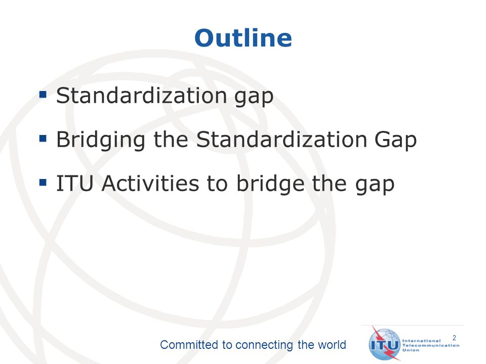 Committed to connecting the world 2 Outline Standardization gap Bridging the Standardization Gap ITU Activities to bridge the gap