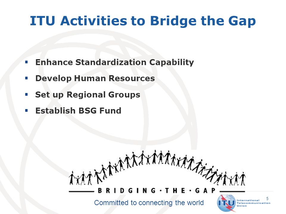 Committed to connecting the world Enhance Standardization Capability Develop Human Resources Set up Regional Groups Establish BSG Fund 5 ITU Activities to Bridge the Gap