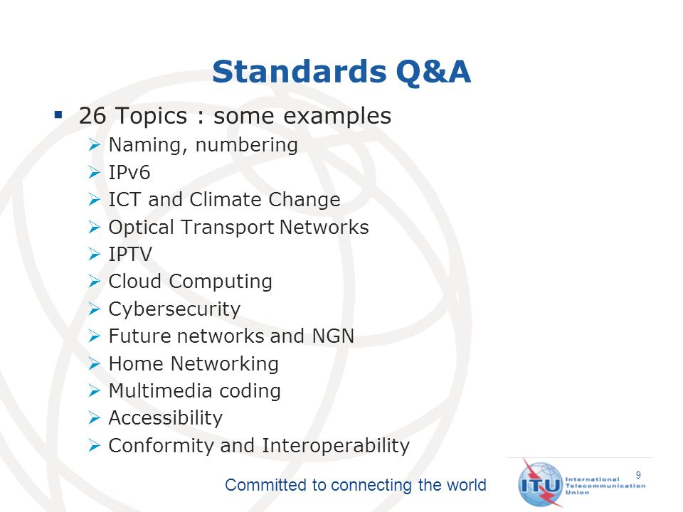 Committed to connecting the world Standards Q&A 26 Topics : some examples Naming, numbering IPv6 ICT and Climate Change Optical Transport Networks IPTV Cloud Computing Cybersecurity Future networks and NGN Home Networking Multimedia coding Accessibility Conformity and Interoperability 9
