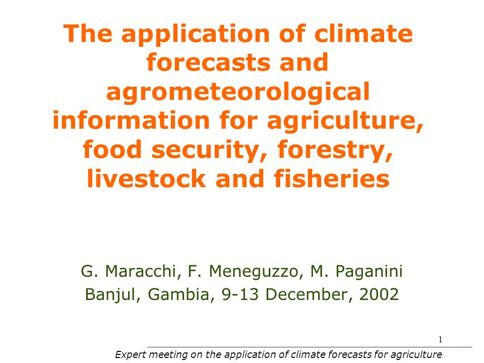Expert meeting on the application of climate forecasts for agriculture 1 The application of climate forecasts and agrometeorological information for agriculture, food security, forestry, livestock and fisheries G.