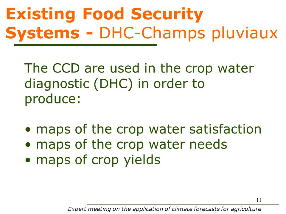 Expert meeting on the application of climate forecasts for agriculture 11 Existing Food Security Systems - DHC-Champs pluviaux The CCD are used in the crop water diagnostic (DHC) in order to produce: maps of the crop water satisfaction maps of the crop water needs maps of crop yields